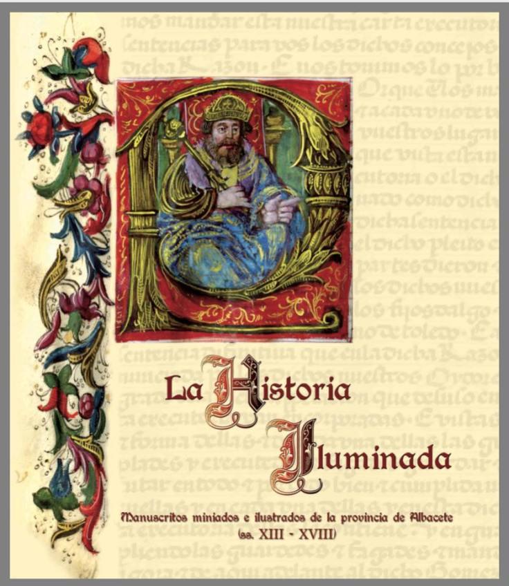 La Historia Iluminada Manuscritos miniados e ilustrados de la provincia de Albacete(ss. XIII - XVIII)